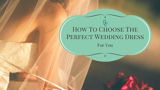 How To Choose The Perfect Wedding Dress For You